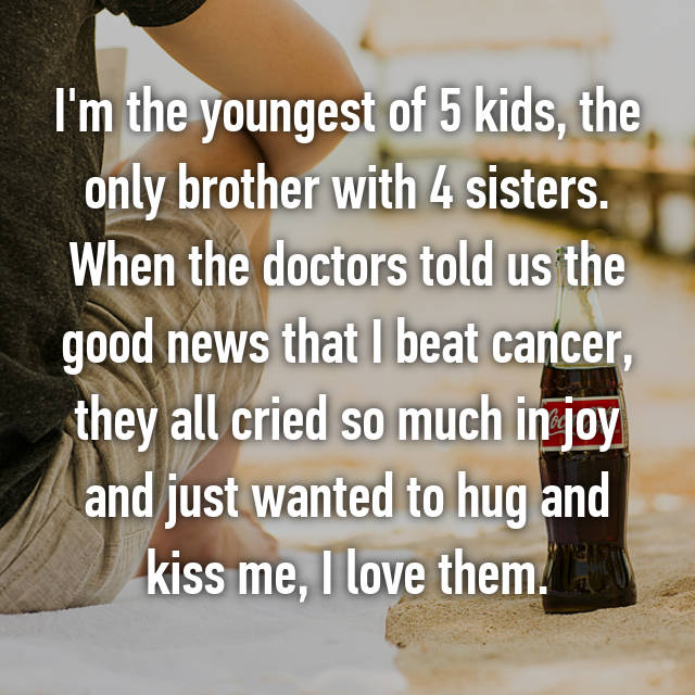 I'm the youngest of 5 kids, the only brother with 4 sisters. When the doctors told us the good news that I beat cancer, they all cried so much in joy and just wanted to hug and kiss me, I love them.