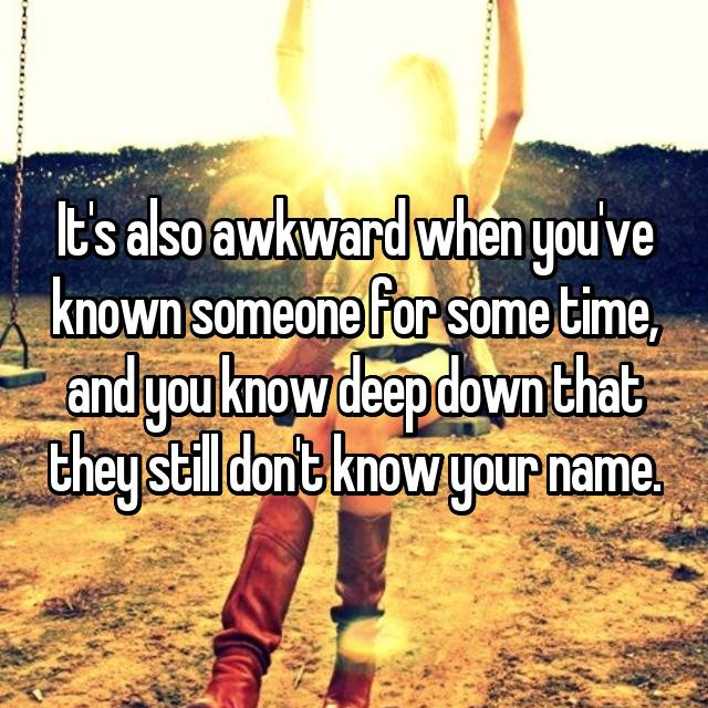 It's also awkward when you've known someone for some time, and you know deep down that they still don't know your name.