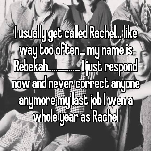 I usually get called Rachel... like way too often... my name is Rebekah................. I just respond now and never correct anyone anymore my last job I wen a whole year as Rachel