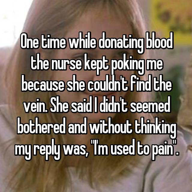 "One time while donating blood the nurse kept poking me because she couldn't find the vein. She said I didn't seemed bothered and without thinking my reply was, ""I'm used to pain""."