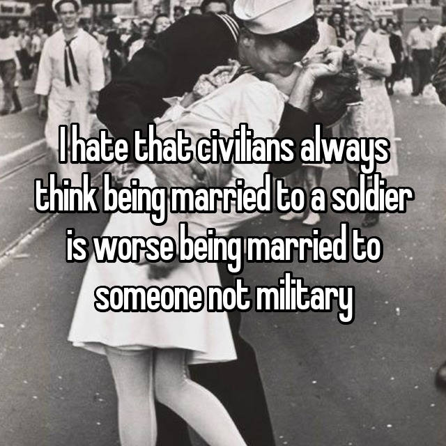 I hate that civilians always think being married to a soldier is worse being married to someone not military
