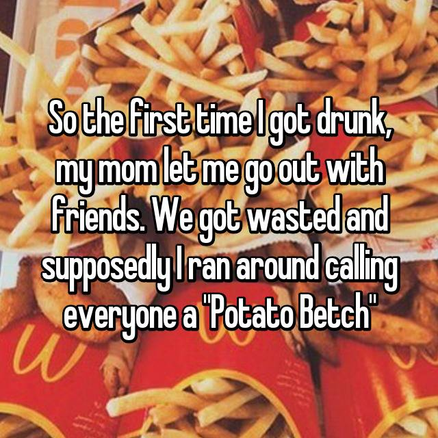 """So the first time I got drunk, my mom let me go out with friends. We got wasted and supposedly I ran around calling everyone a """"Potato Betch"""""""