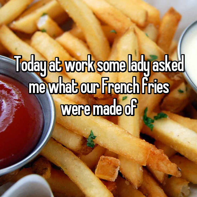 Today at work some lady asked me what our French fries were made of😂