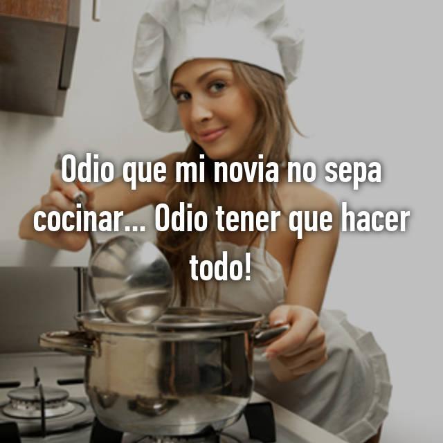 Odio que mi novia no sepa cocinar... Odio tener que hacer todo!