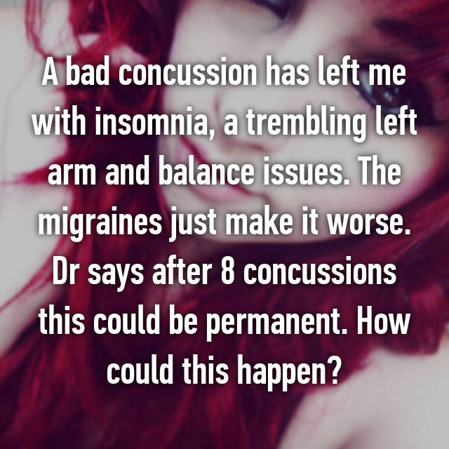 A bad concussion has left me with insomnia, a trembling left arm and balance issues. The migraines just make it worse. Dr says after 8 concussions this could be permanent. How could this happen?