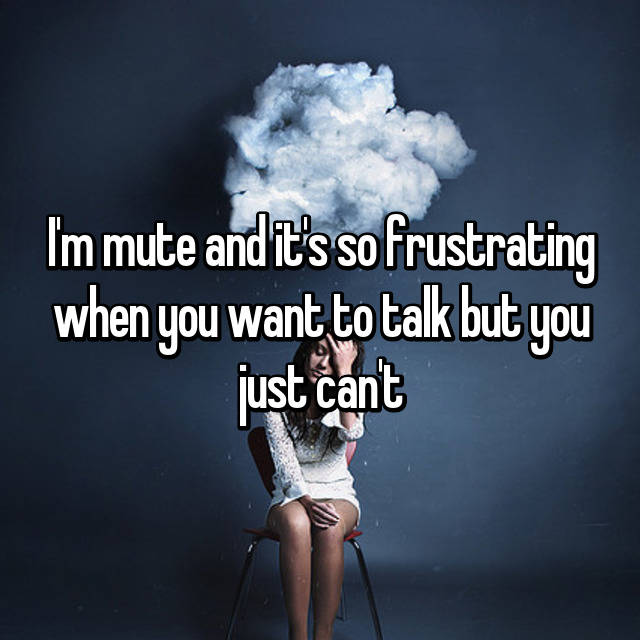 I'm mute and it's so frustrating when you want to talk but you just can't