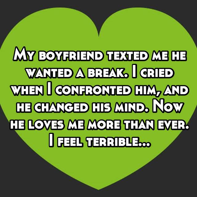 My boyfriend texted me he wanted a break. I cried when I confronted him, and he changed his mind. Now he loves me more than ever. I feel terrible...