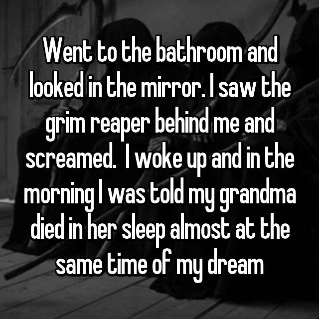 Went to the bathroom and looked in the mirror. I saw the grim reaper behind me and screamed.  I woke up and in the morning I was told my grandma died in her sleep almost at the same time of my dream