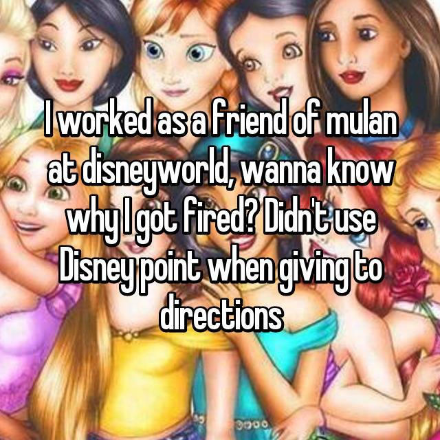 I worked as a friend of mulan at disneyworld, wanna know why I got fired? Didn't use Disney point when giving to directions