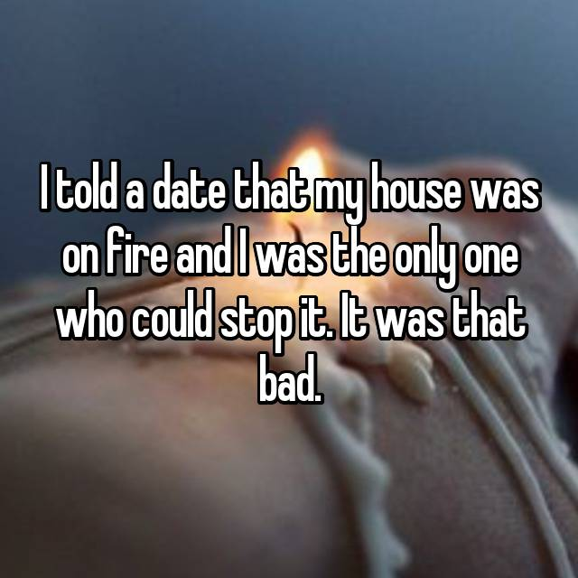 I told a date that my house was on fire and I was the only one who could stop it. It was that bad.
