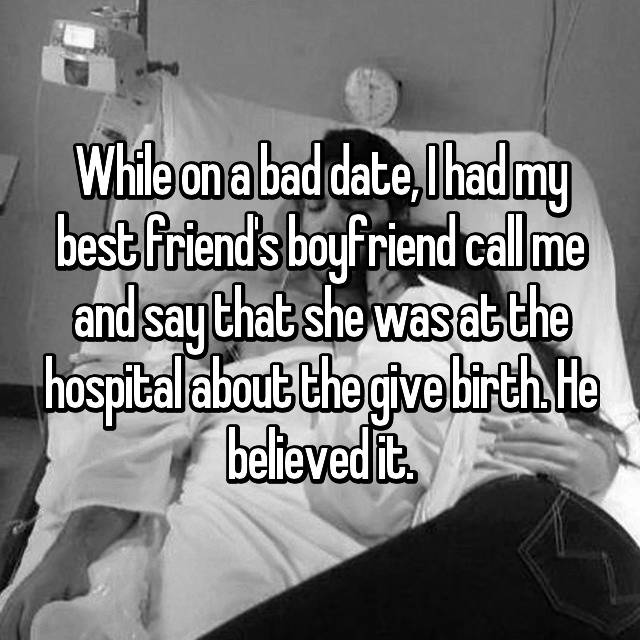 While on a bad date, I had my best friend's boyfriend call me and say that she was at the hospital about the give birth. He believed it.