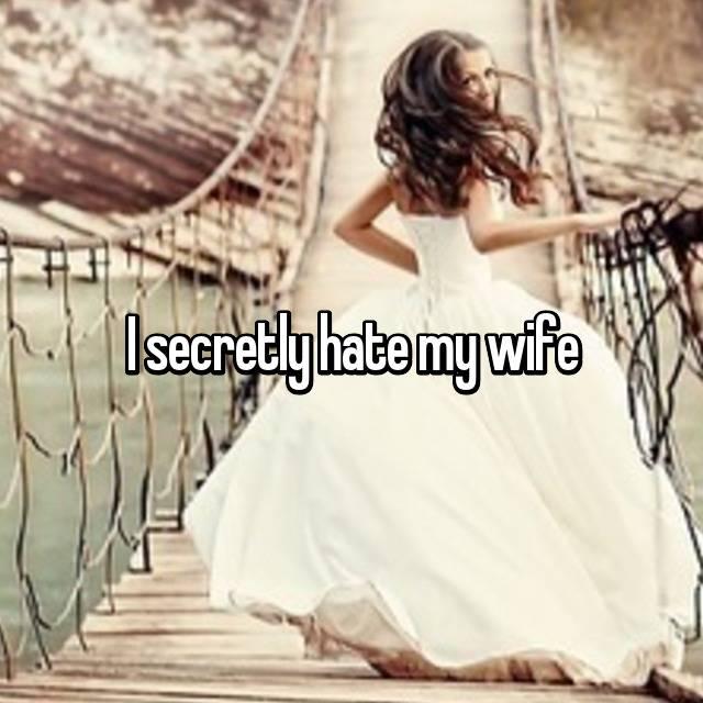 I secretly hate my wife