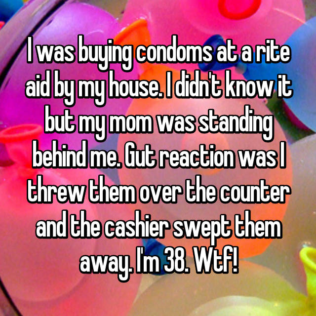 I was buying condoms at a rite aid by my house. I didn't know it but my mom was standing behind me. Gut reaction was I threw them over the counter and the cashier swept them away. I'm 38. Wtf!