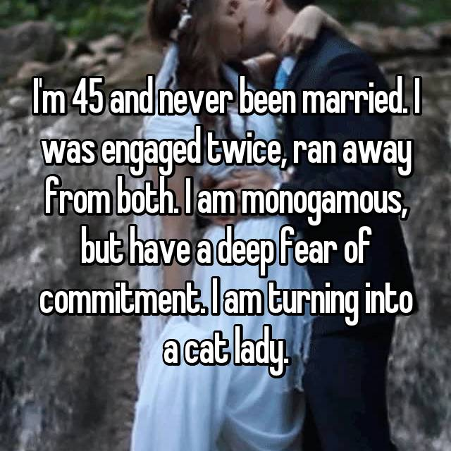 I'm 45 and never been married. I was engaged twice, ran away from both. I am monogamous, but have a deep fear of commitment. I am turning into a cat lady.
