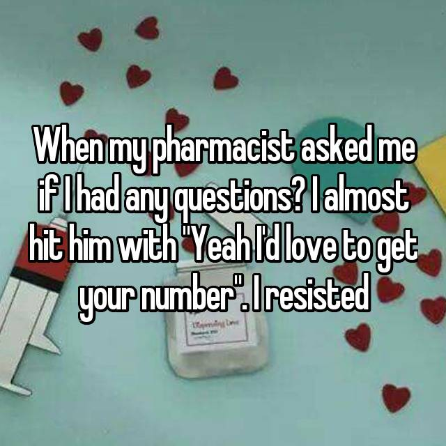 """When my pharmacist asked me if I had any questions? I almost hit him with """"Yeah I'd love to get your number"""". I resisted"""