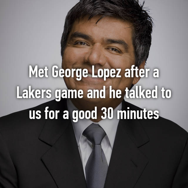 Met George Lopez after a Lakers game and he talked to us for a good 30 minutes