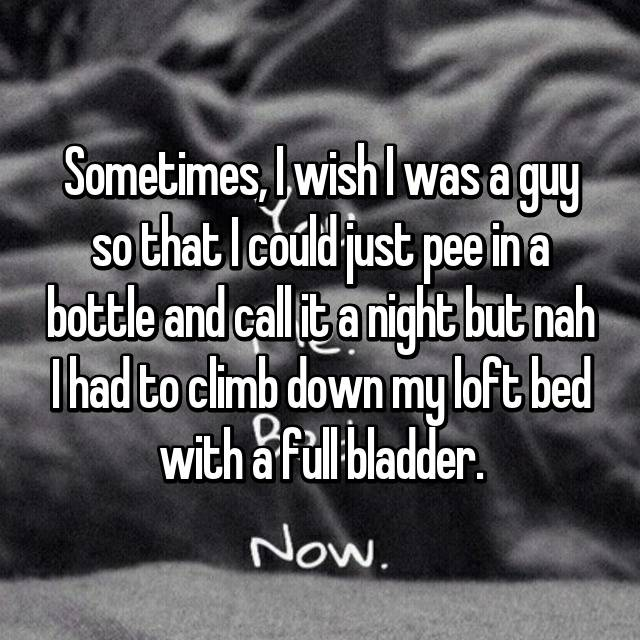 Sometimes, I wish I was a guy so that I could just pee in a bottle and call it a night but nah I had to climb down my loft bed with a full bladder.