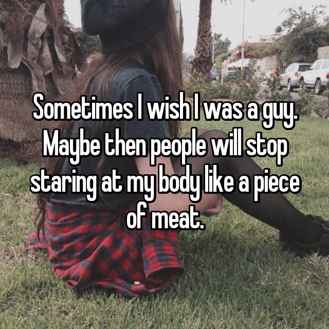 Sometimes I wish I was a guy. Maybe then people will stop staring at my body like a piece of meat.