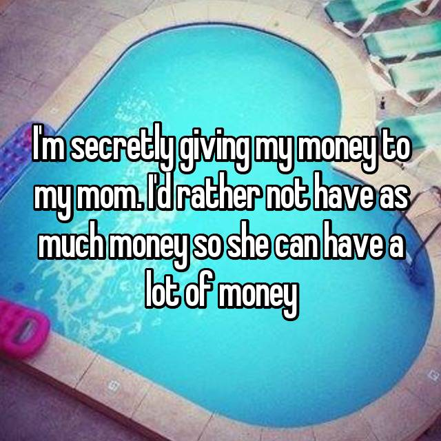 I'm secretly giving my money to my mom. I'd rather not have as much money so she can have a lot of money