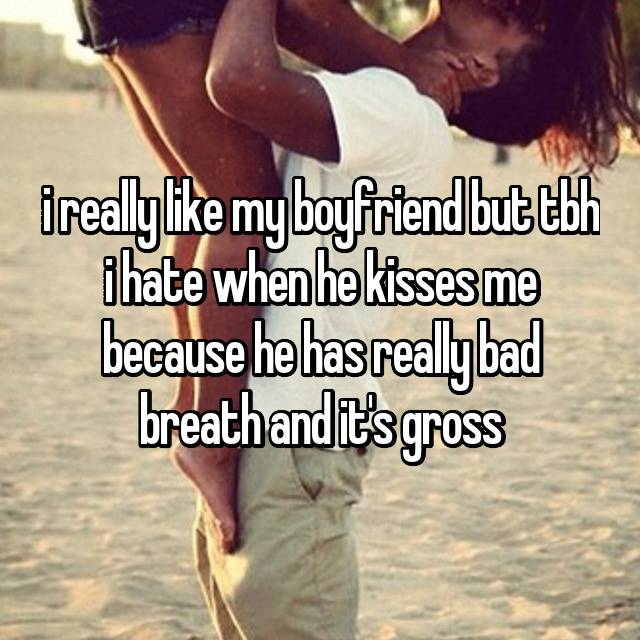 i really like my boyfriend but tbh i hate when he kisses me because he has really bad breath and it's gross