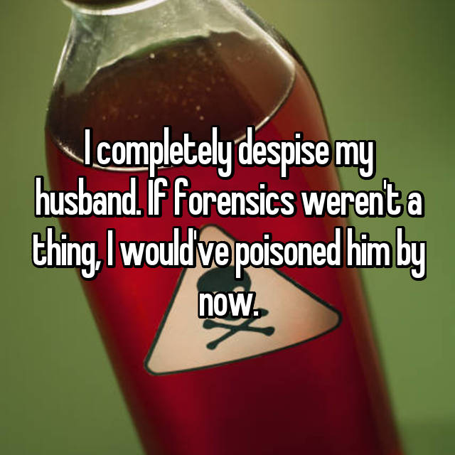I completely despise my husband. If forensics weren't a thing, I would've poisoned him by now.