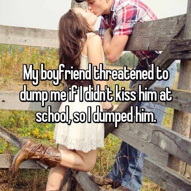 My boyfriend threatened to dump me if I didn't kiss him at school, so I dumped him. 😹
