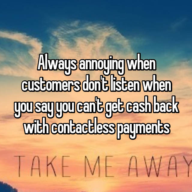 Always annoying when customers don't listen when you say you can't get cash back with contactless payments 😡