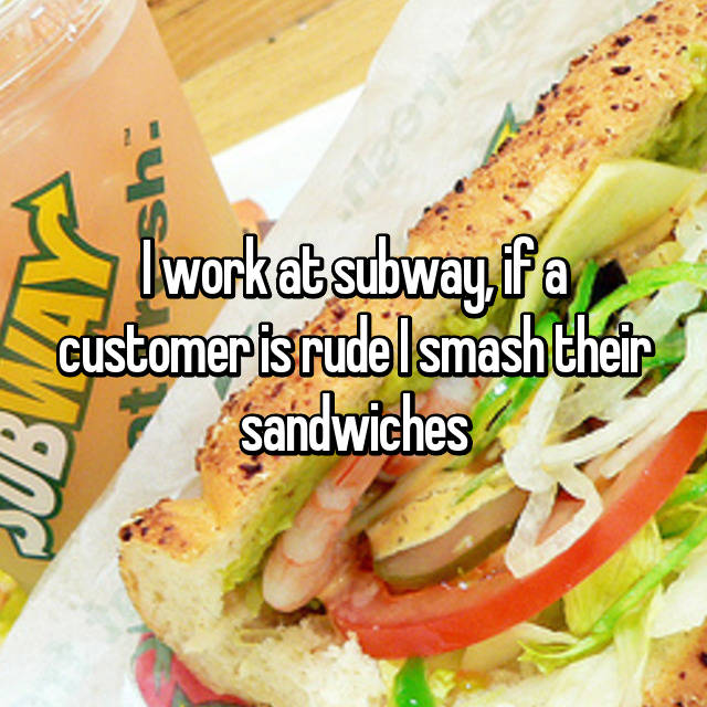 I work at subway, if a customer is rude I smash their sandwiches