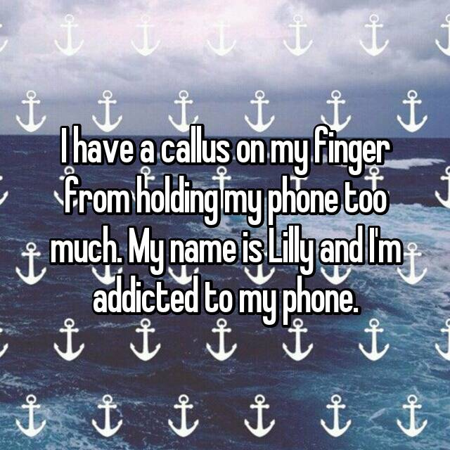 I have a callus on my finger from holding my phone too much. My name is Lilly and I'm addicted to my phone. 🙌🏼