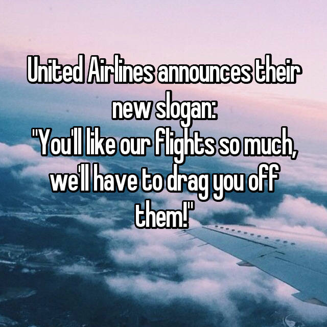 "United Airlines announces their new slogan: ""You'll like our flights so much, we'll have to drag you off them!"""