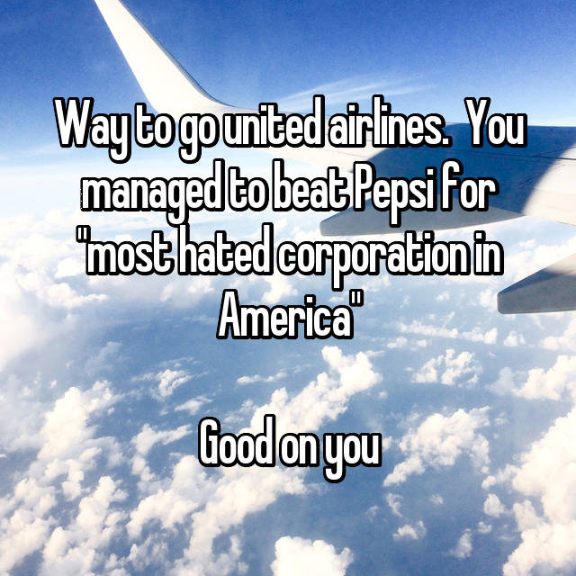 """Way to go united airlines.  You managed to beat Pepsi for """"most hated corporation in America""""  Good on you"""