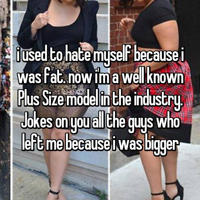 i used to hate myself because i was fat. now i'm a well known Plus Size model in the industry. Jokes on you all the guys who left me because i was bigger 🖕🏼