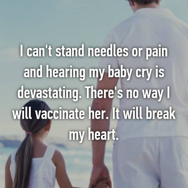 I can't stand needles or pain and hearing my baby cry is devastating. There's no way I will vaccinate her. It will break my heart.