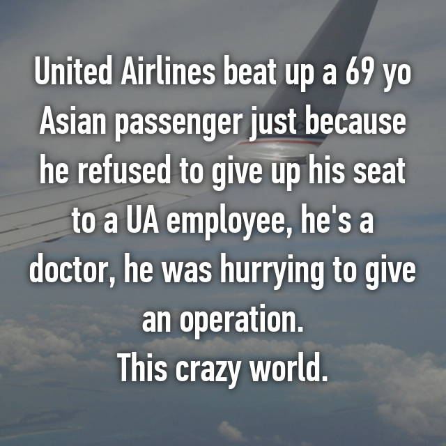 United Airlines beat up a 69 yo Asian passenger just because he refused to give up his seat to a UA employee, he's a doctor, he was hurrying to give an operation. This crazy world.