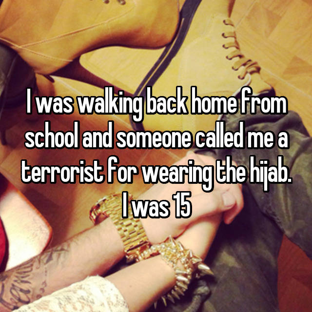 I was walking back home from school and someone called me a terrorist for wearing the hijab. I was 15