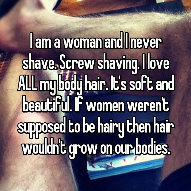 I am a woman and I never shave. Screw shaving. I love ALL my body hair. It's soft and beautiful. If women weren't supposed to be hairy then hair wouldn't grow on our bodies.