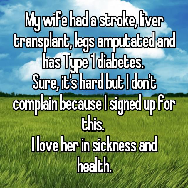 My wife had a stroke, liver transplant, legs amputated and has Type 1 diabetes.  Sure, it's hard but I don't complain because I signed up for this.  I love her in sickness and health.