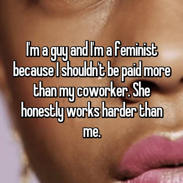 I'm a guy and I'm a feminist because I shouldn't be paid more than my coworker. She honestly works harder than me.