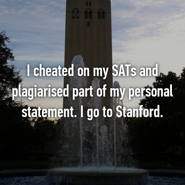 I cheated on my SATs and plagiarised part of my personal statement. I go to Stanford.
