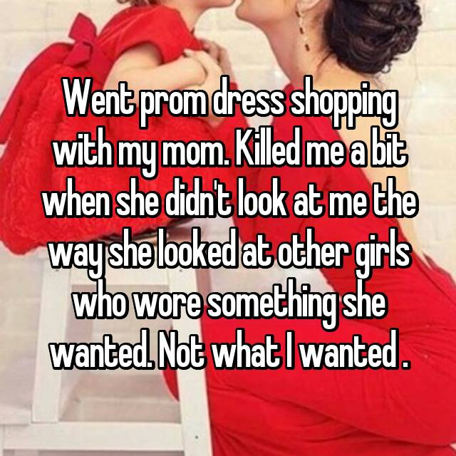Went prom dress shopping with my mom. Killed me a bit when she didn't look at me the way she looked at other girls who wore something she wanted. Not what I wanted .