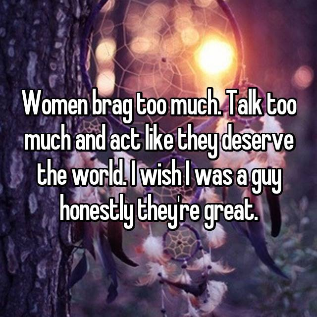 Women brag too much. Talk too much and act like they deserve the world. I wish I was a guy honestly they're great.