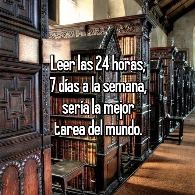 Leer las 24 horas, 7 días a la semana, sería la mejor tarea del mundo.