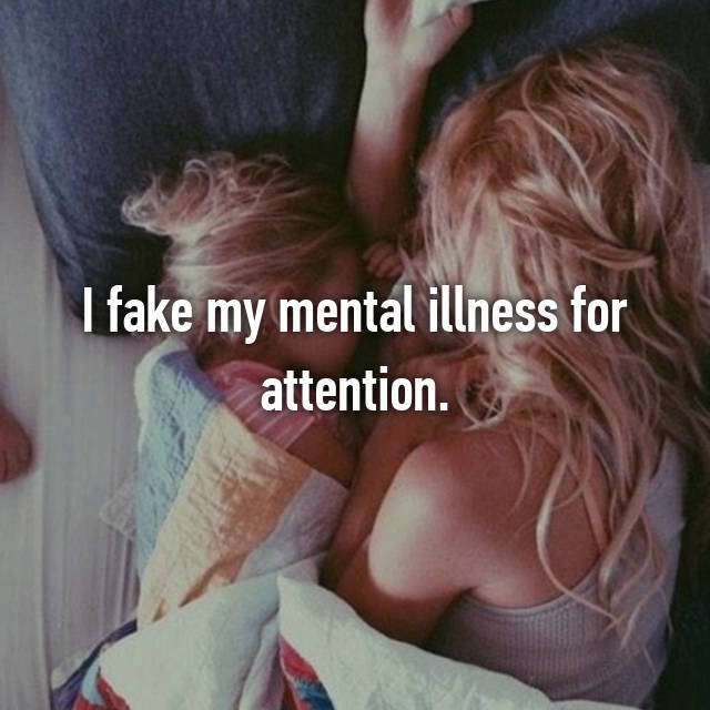 I fake my mental illness for attention.