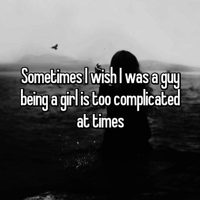 Sometimes I wish I was a guy being a girl is too complicated at times