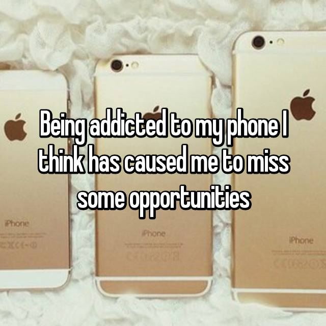 Being addicted to my phone I think has caused me to miss some opportunities