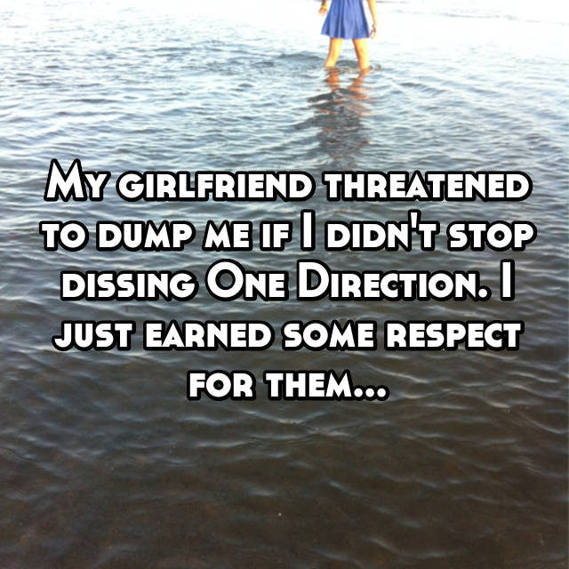 My girlfriend threatened to dump me if I didn't stop dissing One Direction. I just earned some respect for them...