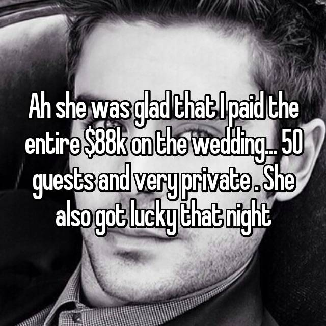 Ah she was glad that I paid the entire $88k on the wedding... 50 guests and very private . She also got lucky that night 😉😉
