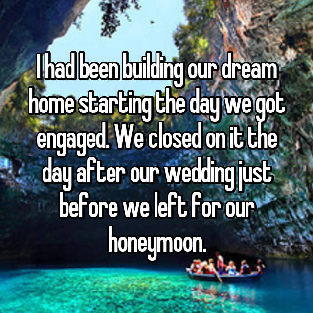I had been building our dream home starting the day we got engaged. We closed on it the day after our wedding just before we left for our honeymoon.