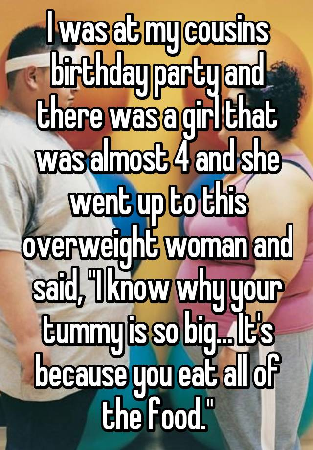 """I was at my cousins birthday party and there was a girl that was almost 4 and she went up to this overweight woman and said, """"I know why your tummy is so big... It's because you eat all of the food."""""""