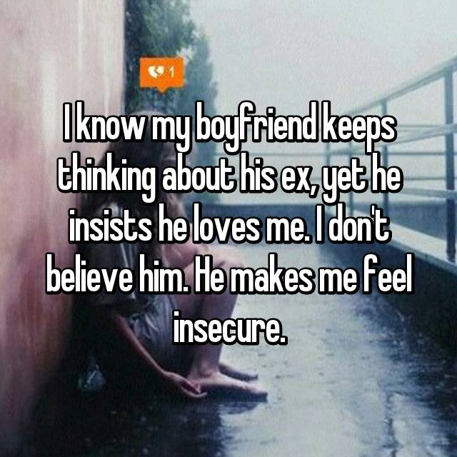 I know my boyfriend keeps thinking about his ex, yet he insists he loves me. I don't believe him. He makes me feel insecure.